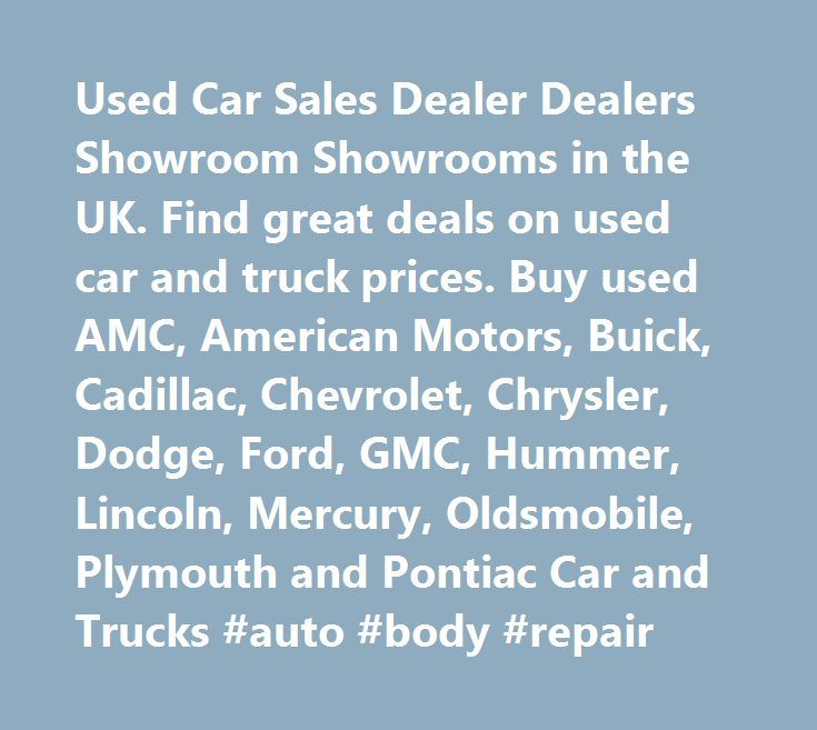 Used Car Sales Dealer Dealers Showroom Showrooms in the UK. Find great deals on used car and truck prices. Buy used AMC, American Motors, Buick, Cadillac, Chevrolet, Chrysler, Dodge, Ford, GMC, Hummer, Lincoln, Mercury, Oldsmobile, Plymouth and Pontiac Car and Trucks #auto #body #repair…
