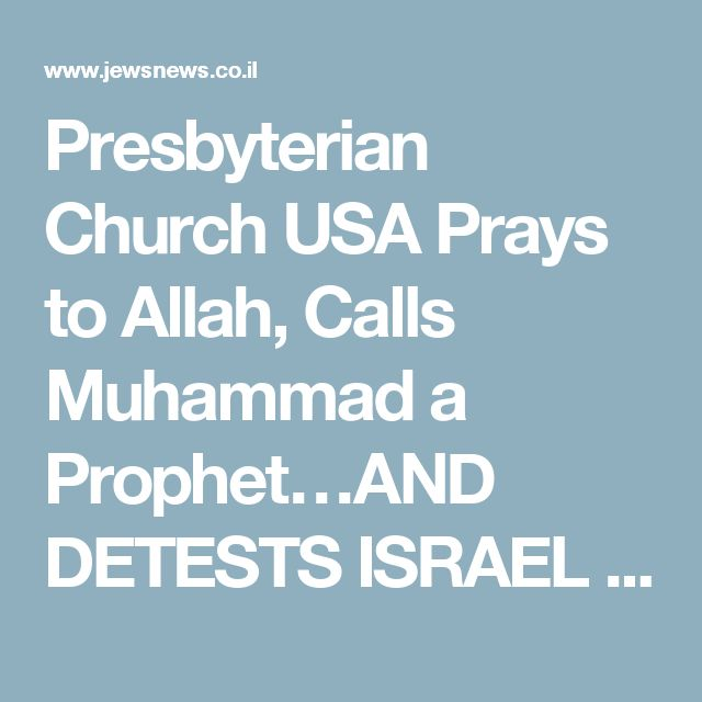 Presbyterian Church USA Prays to Allah, Calls Muhammad a Prophet…AND DETESTS ISRAEL – JEWSNEWS