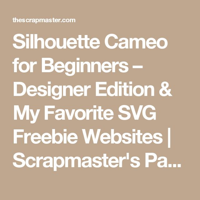 Silhouette Cameo for Beginners – Designer Edition & My Favorite SVG Freebie Websites | Scrapmaster's Paradise