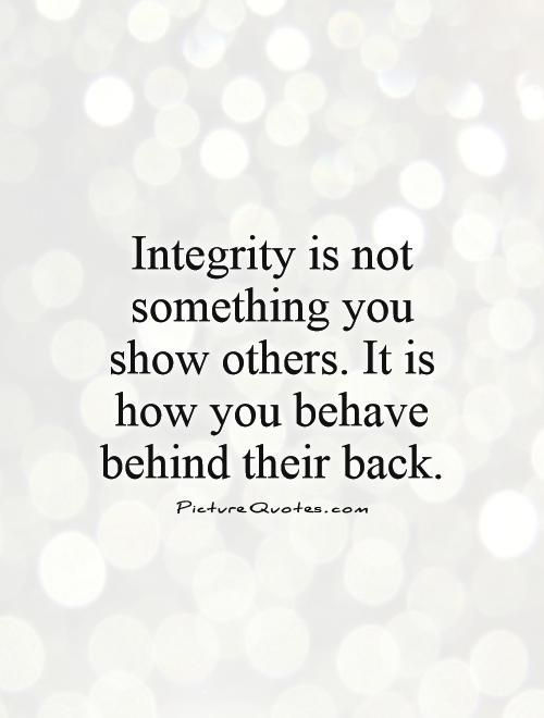 Integrity is not something you show others. It is how you behave behind their back. Integrity quotes on PictureQuotes.com.