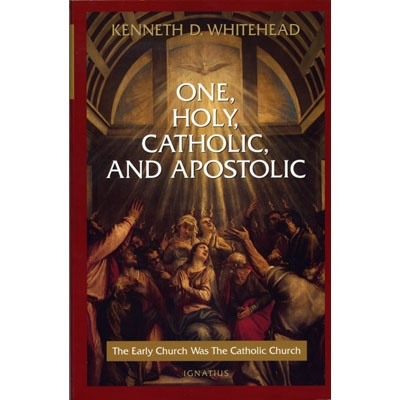 One, Holy, Catholic, and Apostolic: The Early Church Was The Catholic Church - Kenneth D. Whitehead