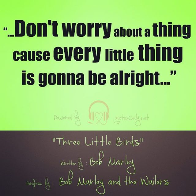 """…don't worry about a thing cause every little thing is gonna be alright…"""