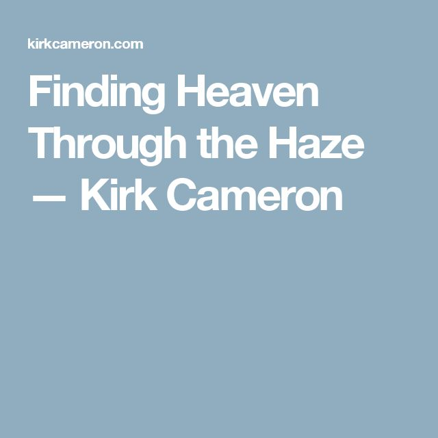 Finding Heaven Through the Haze — Kirk Cameron