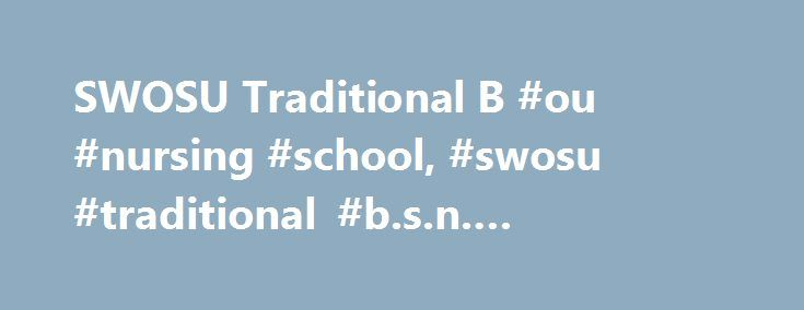 SWOSU Traditional B #ou #nursing #school, #swosu #traditional #b.s.n. #program # http://usa.remmont.com/swosu-traditional-b-ou-nursing-school-swosu-traditional-b-s-n-program/  # Traditional B.S.N. Program Admissions to Pre-Professional Component Fall 2018 opens December 1, 2017 and closes February 5, 2018. The pre-nursing program at SWOSU is open to registered nurses seeking a BSN, high school graduates, and college transfer students who have not completed the pre-nursing curriculum for the…