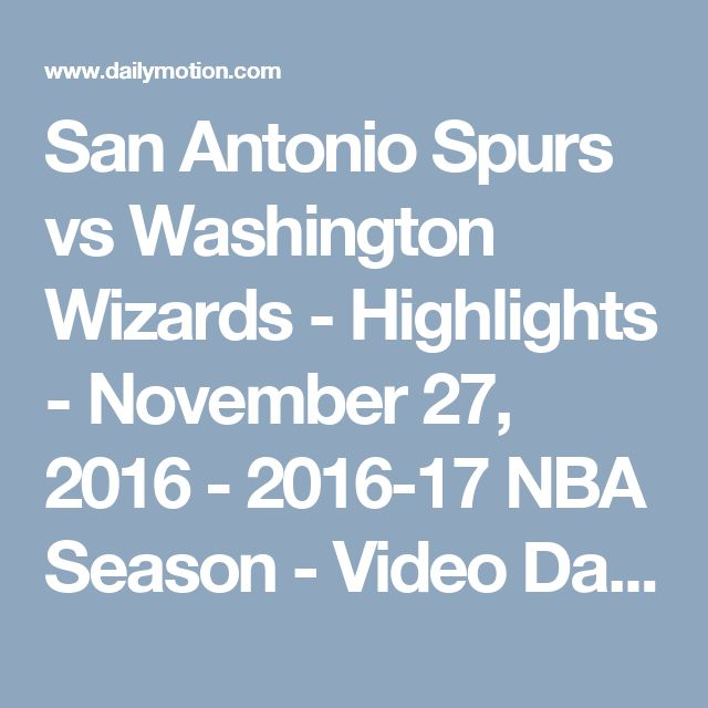 San Antonio Spurs vs Washington Wizards - Highlights - November 27, 2016 - 2016-17 NBA Season - Video Dailymotion