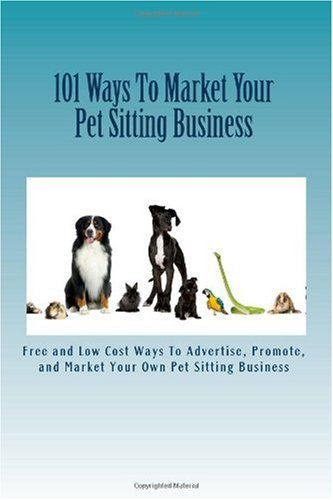 $14.95 Baby 101 Ways To Market Your Pet Sitting Business: Free and Low Cost Ways To Advertise, Promote, and Market Your Own Pet Sitting Business - With over 63 million U.S. households owning at least one pet, it is little wonder that pet sitting services have become a booming business. The U.S. Labor Bureau has said this is a small business that will continue to grow in the coming years, and the ...