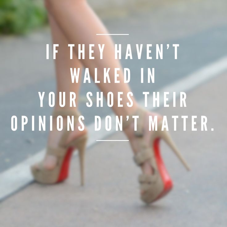If they haven't walked in your shoes their opinions don't matter. - Cele Mai Bune 25+ De Idei Despre Heels Quotes Pe Pinterest