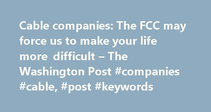 Cable companies: The FCC may force us to make your life more difficult – The Washington Post #companies #cable, #post #keywords http://vermont.remmont.com/cable-companies-the-fcc-may-force-us-to-make-your-life-more-difficult-the-washington-post-companies-cable-post-keywords/  # Cable companies: The FCC may force us to make your life more difficult Federal regulators launched an effort Thursday to give consumers more choice in the kinds of set-top boxes that provide them cable programming, a…