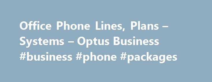 Office Phone Lines, Plans – Systems – Optus Business #business #phone #packages http://singapore.nef2.com/office-phone-lines-plans-systems-optus-business-business-phone-packages/  # START BY SELECTING YOUR OFFICE PHONE NEEDS GREAT VALUE OFFICE PHONE PLANS Terms & Conditions By selecting this plan, you agree that the connection date that you agree to will likely be longer than the maximum timeframe in the Customer Service Guarantee (CSG) and we will waive the standard $59 start-up fee. Apart…