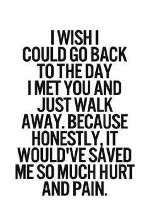 I could co back to the day I met you and just walk away.