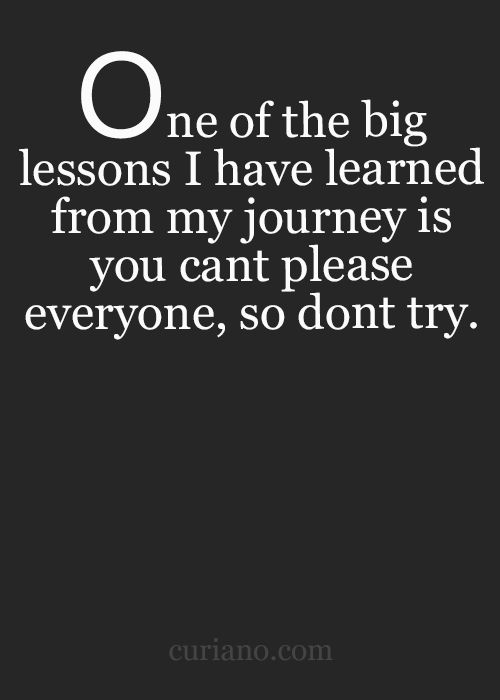 One Of The Big Lessons I have Learned From My Journey Is That You Can't Please Everyone So Don't Even Try