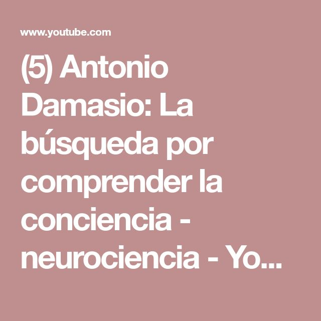 (5) Antonio Damasio: La búsqueda por comprender la conciencia - neurociencia - YouTube