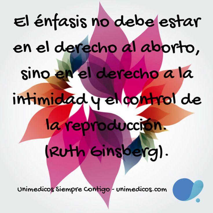 El énfasis no debe estar en el derecho al aborto, sino en el derecho a la intimidad y el control de la reproducción. (Ruth Ginsberg).