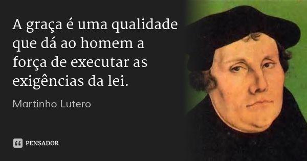 A graça é uma qualidade que dá ao homem a força de executar as exigências da lei. — Martinho Lutero