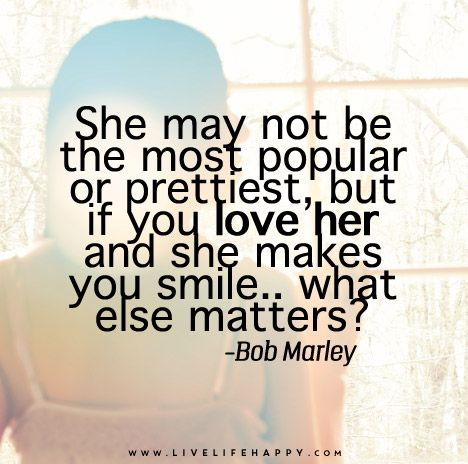 She may not be the most popular or prettiest, but if you love her and she makes you smile.. what else matters? - Bob Marley