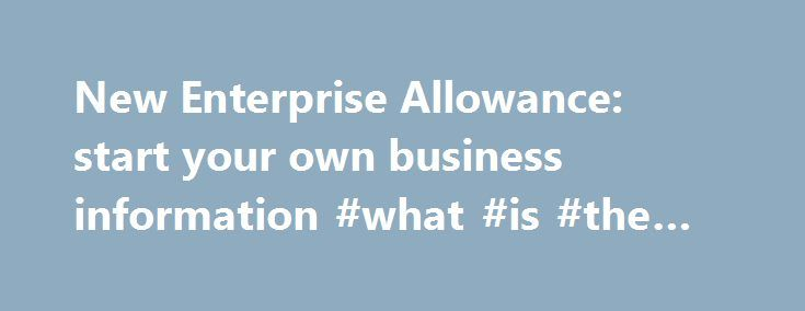 New Enterprise Allowance: start your own business information #what #is #the #nea http://long-beach.remmont.com/new-enterprise-allowance-start-your-own-business-information-what-is-the-nea/  # New Enterprise Allowance: start your own business information Published: 21 May 2013 Updated: 8 March 2017 8 March 2017 Cancelled 29 March 2017 webinar: New Enterprise Allowance and starting a business – information and guidance from DWP and HMRC. 2 March 2017 Added links to sign up for webinar: New…