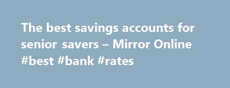 The best savings accounts for senior savers – Mirror Online #best #bank #rates http://savings.nef2.com/the-best-savings-accounts-for-senior-savers-mirror-online-best-bank-rates/  The best savings accounts for senior savers Elderly woman saving for retirement After the Second World War ended in 1945, the UK, US and Europe experienced a baby boom as birth rates soared. This generation born between 1946 and 1964 came to be known as the 'baby boomers'. Since 2006, the first British baby boomers…