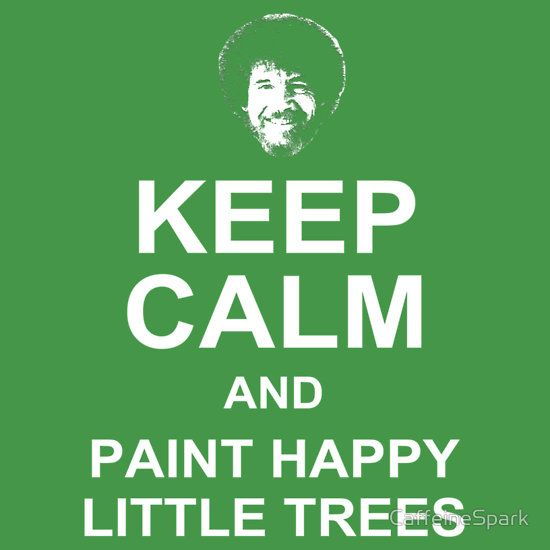 "KEEP CALM & PAINT HAPPY LITTLE TREES  American icon and artist Bob Ross Bob Ross always shared his words of wisdom while teaching us the magic of painting. And we all smiled when he told us that we can paint our ""happy little trees"" anywhere. Share your love for Bob Ross, painting, trees, nature, and/or the environment with this fun and inspirational t-shirt."