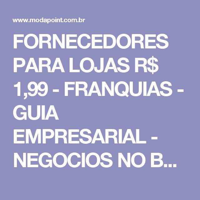 FORNECEDORES PARA LOJAS R$ 1,99 - FRANQUIAS - GUIA EMPRESARIAL - NEGOCIOS NO BRASIL