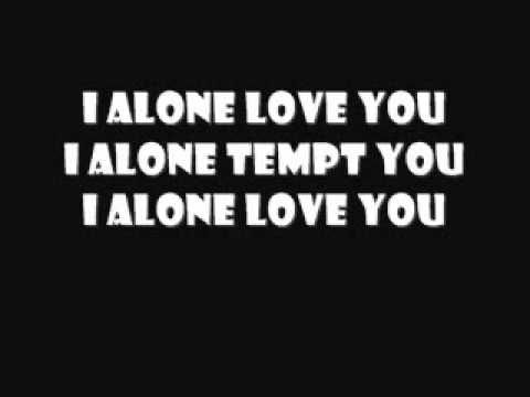 I alone love you, I alone tempt you. <3 By Live