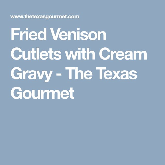 Fried Venison Cutlets with Cream Gravy - The Texas Gourmet