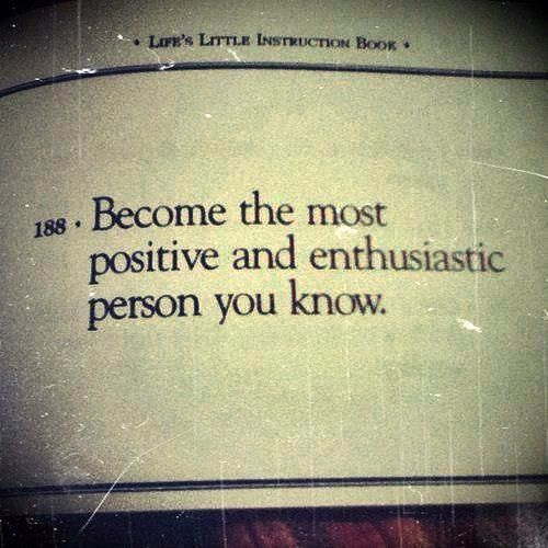 Become the most positive enthusiastic person you know. Enthusiasm is contagious. It transfers to your family, friends, clients and coworkers.