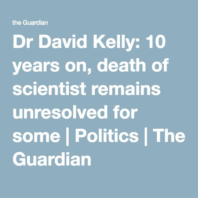 Dr David Kelly: 10 years on, death of scientist remains unresolved for some | Politics | The Guardian