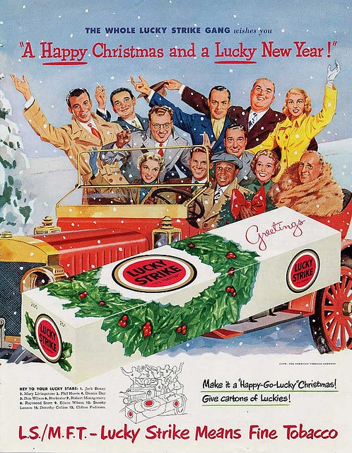 Lucky Strike Cigarettes    The Whole Lucky Strike Gang, it's toasted, Jack Benny, Mary Livingstone, Phil Harris, Dennis Day, Don Wilson, Rochester, Robert Montgomery, Raymond Scott, Eileen Wilson, Snooky Lanson, Dorothy Collins, Clifton Fadiman, happy-go-lucky, christmas, The American Tobacco Company.