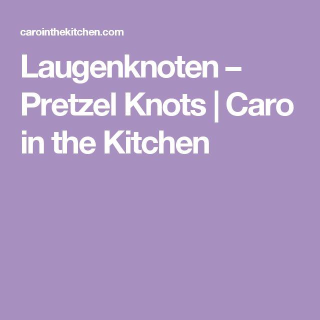 Laugenknoten – Pretzel Knots   Caro in the Kitchen