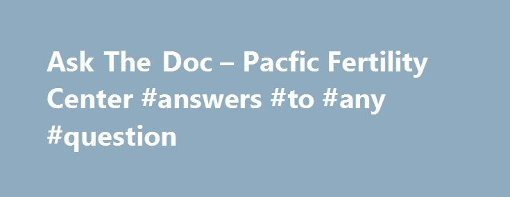 Ask The Doc – Pacfic Fertility Center #answers #to #any #question http://questions.nef2.com/ask-the-doc-pacfic-fertility-center-answers-to-any-question/  #ask doc # Ask The Doc Our priority is fixated on helping you address your fertility needs What are my options for fertility treatment?  This varies by the specific couple's case, but there are a number of treatment options for almost any situation regarding infertility. What are the costs? You can finance your care through a number of…