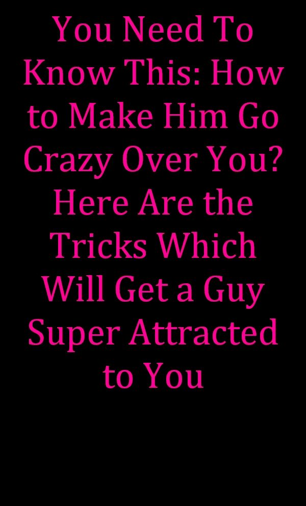 8501866d954b64fd1c2424f26257fac2 - How To Get A Guy Going Crazy For You