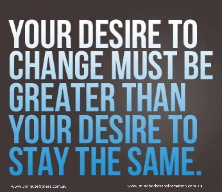 """""""Your desire to change must be greater than your desire to stay the same."""""""