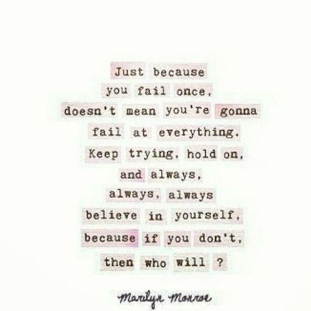 Just because you fail once, it doesn't mean you're going to fail at everything. keep trying, hold on, and always, always, always believe in yourself because if you don't, then who will?. 5 Marilyn Monroe Quotes You'll Love