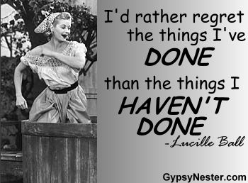 I'd rather regret the things I've done than the things I haven't done -Lucille Ball  http://www.gypsynester.com/funny-inspirational-quotes.htm