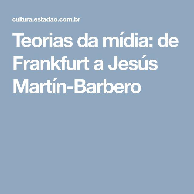 Teorias da mídia: de Frankfurt a Jesús Martín-Barbero
