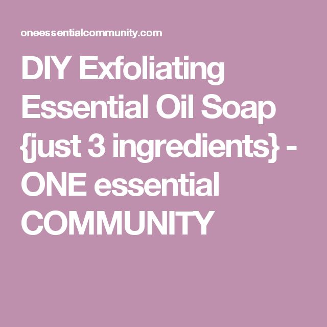 DIY Exfoliating Essential Oil Soap {just 3 ingredients} - ONE essential COMMUNITY