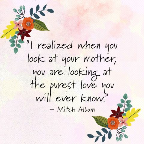 """I realized when you look at your mother, you are looking at the purest love you will ever know."" —Mitch Albom"