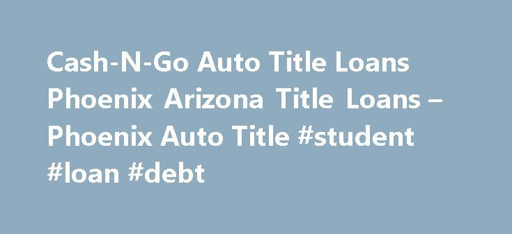 Cash-N-Go Auto Title Loans Phoenix Arizona Title Loans – Phoenix Auto Title #student #loan #debt http://loans.nef2.com/2017/04/29/cash-n-go-auto-title-loans-phoenix-arizona-title-loans-phoenix-auto-title-student-loan-debt/  #auto title loans # Arizona Title Loan Association Cash-N-Gois proud to be a founding member of the Arizona Title Loan Association. The Association was established in 2000 to define and regulate acceptable operating standards for title loan companies in Arizona.…  Read…