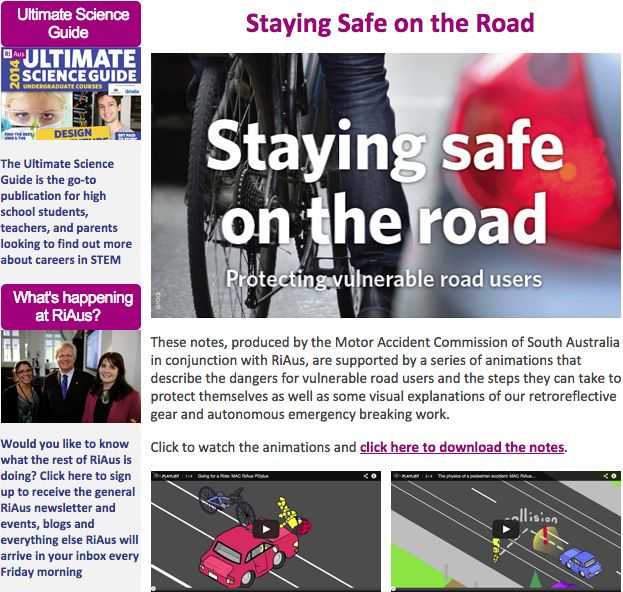 Hello Readers,  The Motor Accident Commission (MAC) with RiAus have designed a set of classroom resources to assist high school science teachers to engage their students on the topic of road safety for pedestrians and cyclists linked the Science Australian Curriculum...  Read the full newsletter at http://eepurl.com/3t7qX