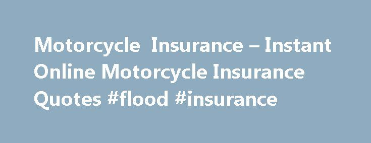 Motorcycle Insurance – Instant Online Motorcycle Insurance Quotes #flood #insurance http://insurances.remmont.com/motorcycle-insurance-instant-online-motorcycle-insurance-quotes-flood-insurance/  #instant insurance quotes # Motorcycle Insurance Our experts will provide you with a free, instant quote on affordable, quality motorcycle insurance. In addition in most situations you will be able to buy a policy immediately with the opportunity of printing your instant binder or Id card. Ship Your…