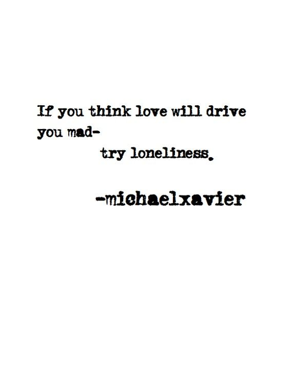 If you think love will drive you mad... then try loneliness. ~Michael Xavier