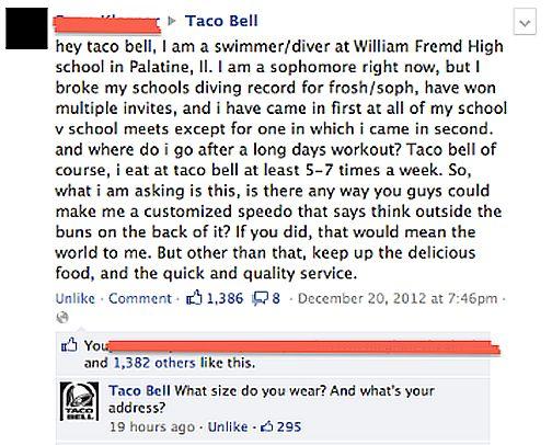 De acordo com o Screenshot postado pelo usuário  frogdog420 no Reddit, a Taco Bell registrou mais um #win  ao responder de forma original e divertida ao pedido de um garoto que queria uma sunga com trocadilhos contendo o slogan da marca.
