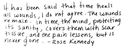 Hurt..Scars Tissue, Inspiration, Life, Rose Kennedy, Wounds Remain, Quotes, So True, Time Healing, Time Heals