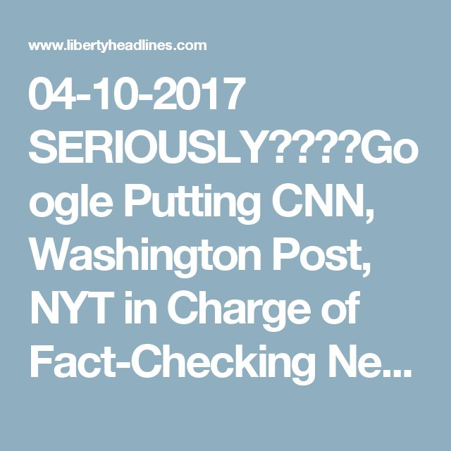04-10-2017    SERIOUSLY????Google Putting CNN, Washington Post, NYT in Charge of Fact-Checking News - Liberty Headlines
