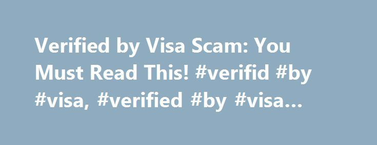 Verified by Visa Scam: You Must Read This! #verifid #by #visa, #verified #by #visa #scam http://hong-kong.remmont.com/verified-by-visa-scam-you-must-read-this-verifid-by-visa-verified-by-visa-scam/  # Verified By Visa Scam by CreditCardForum Staff Customers of Bank of America, Chase, Wells Fargo and other major Visa-issuing banks are frequent targets of this scam. Make sure you understand how it works so that you can avoid becoming a victim! If you're not familiar with Verified by Visa, it…