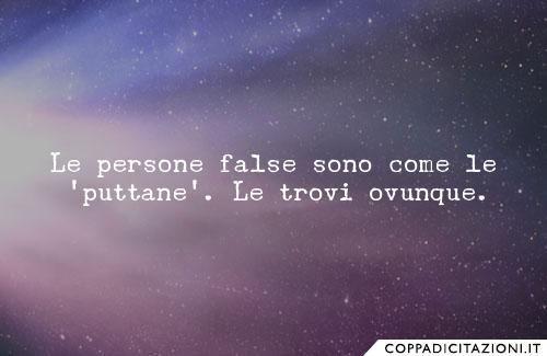 Le persone false sono come le 'puttane'. Le trovi ovunque.