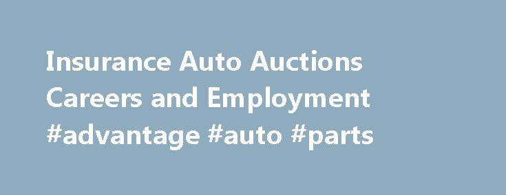 Insurance Auto Auctions Careers and Employment #advantage #auto #parts http://turkey.remmont.com/insurance-auto-auctions-careers-and-employment-advantage-auto-parts/  #insurance auto auctions # Insurance Auto Auctions About Insurance Auto Auctions Getting something out of nothing is what this junkyard doggedly pursues. Insurance Auto Auctions (IAA) is a leading auto salvage company that auctions off vehicles declared as total losses for insurance purposes and were recovered from theft. It…