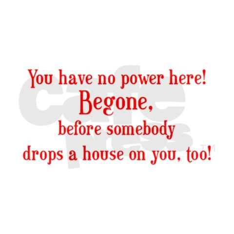 Wizard of Oz Quote Begone! This really makes me laugh.   My sis will know why lol.