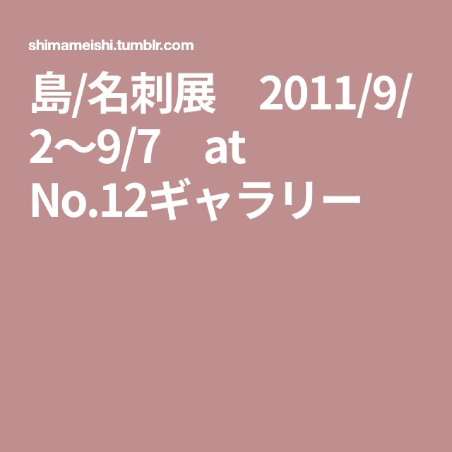 島/名刺展 2011/9/2〜9/7 at No.12ギャラリー