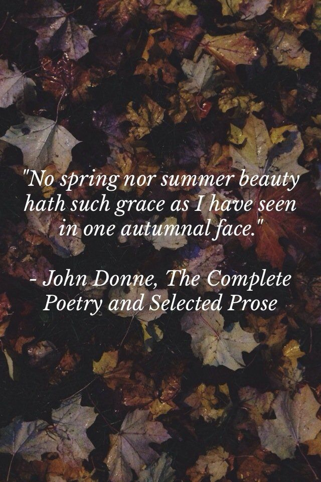 """No spring nor summer beauty hath such grace as I have seen in one autumnal face."" ~John Dunne"